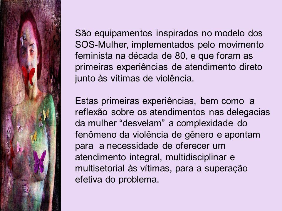 São equipamentos inspirados no modelo dos SOS-Mulher, implementados pelo movimento feminista na década de 80, e que foram as primeiras experiências de atendimento direto junto às vítimas de violência.