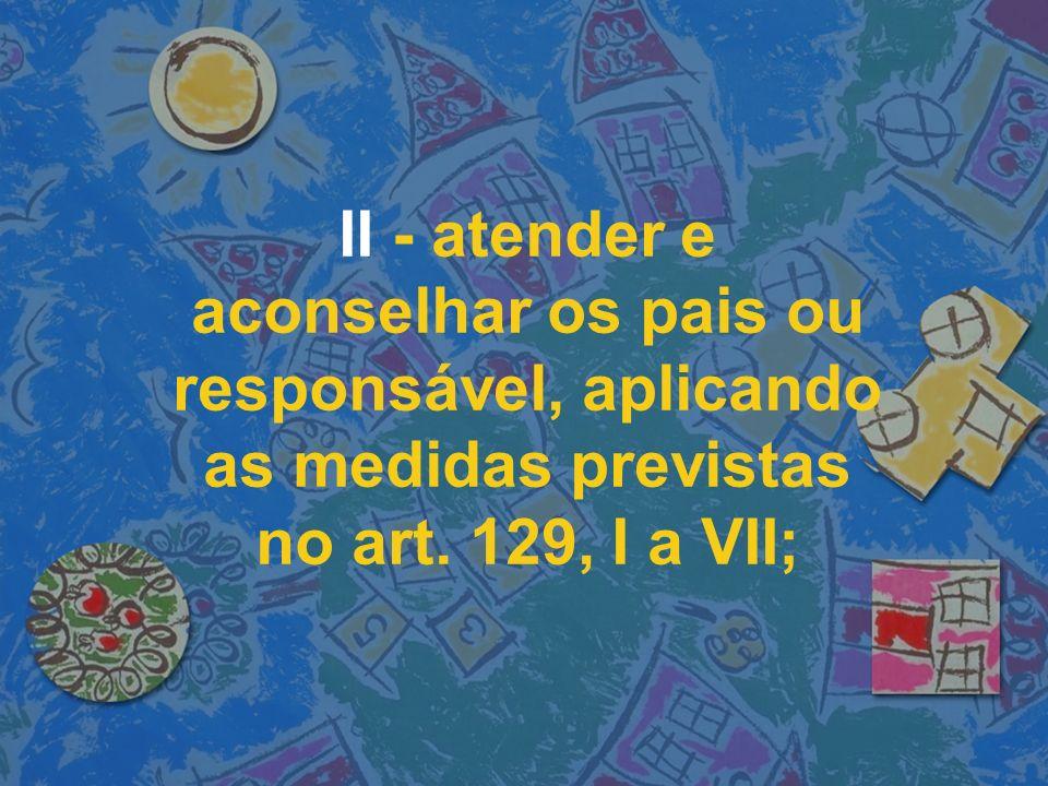 II - atender e aconselhar os pais ou responsável, aplicando as medidas previstas no art.