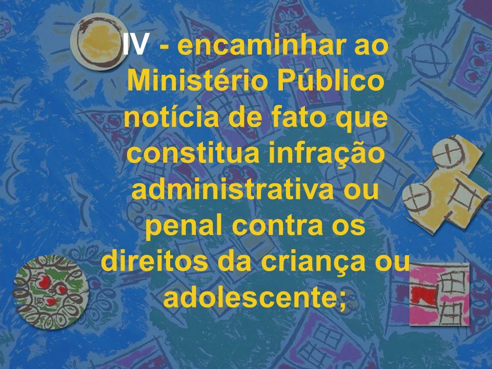 IV - encaminhar ao Ministério Público notícia de fato que constitua infração administrativa ou penal contra os direitos da criança ou adolescente;