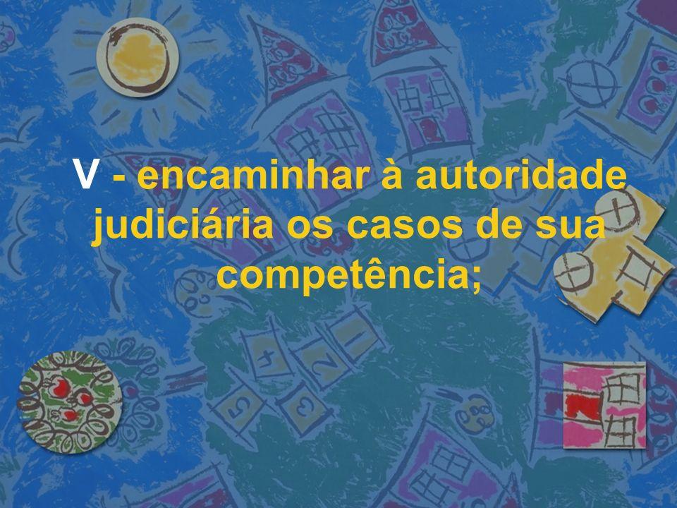 V - encaminhar à autoridade judiciária os casos de sua competência;