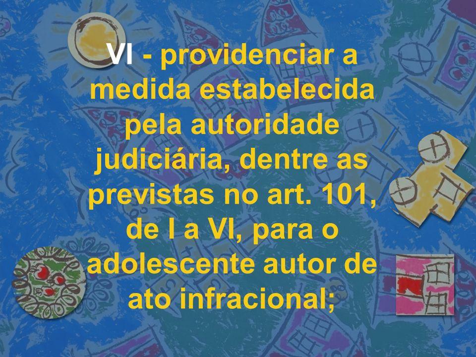 VI - providenciar a medida estabelecida pela autoridade judiciária, dentre as previstas no art.
