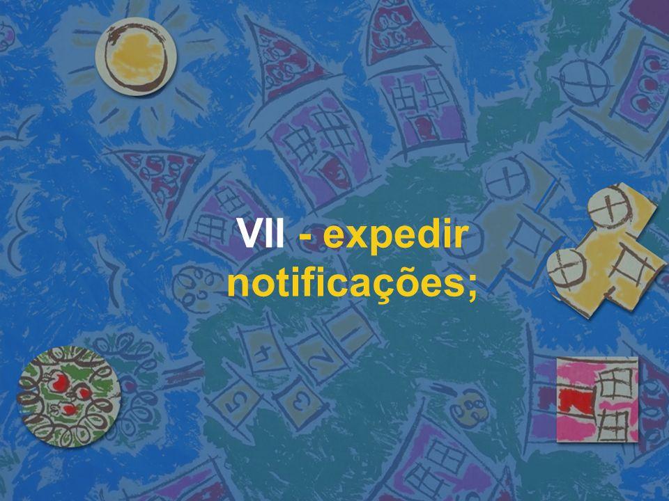 VII - expedir notificações;