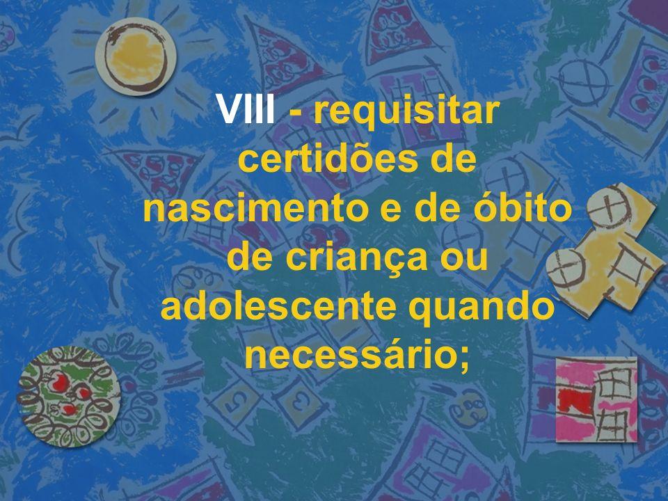 VIII - requisitar certidões de nascimento e de óbito de criança ou adolescente quando necessário;