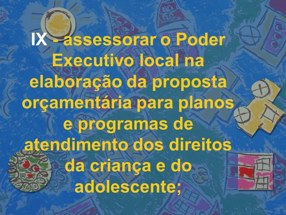 IX - assessorar o Poder Executivo local na elaboração da proposta orçamentária para planos e programas de atendimento dos direitos da criança e do adolescente;