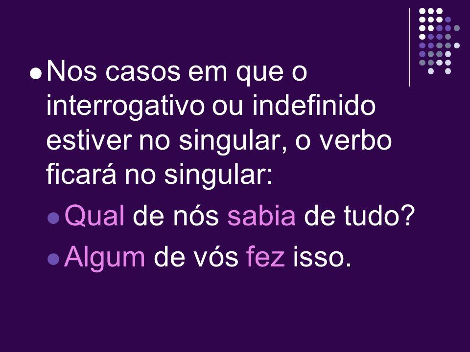 Nos casos em que o interrogativo ou indefinido estiver no singular, o verbo ficará no singular: