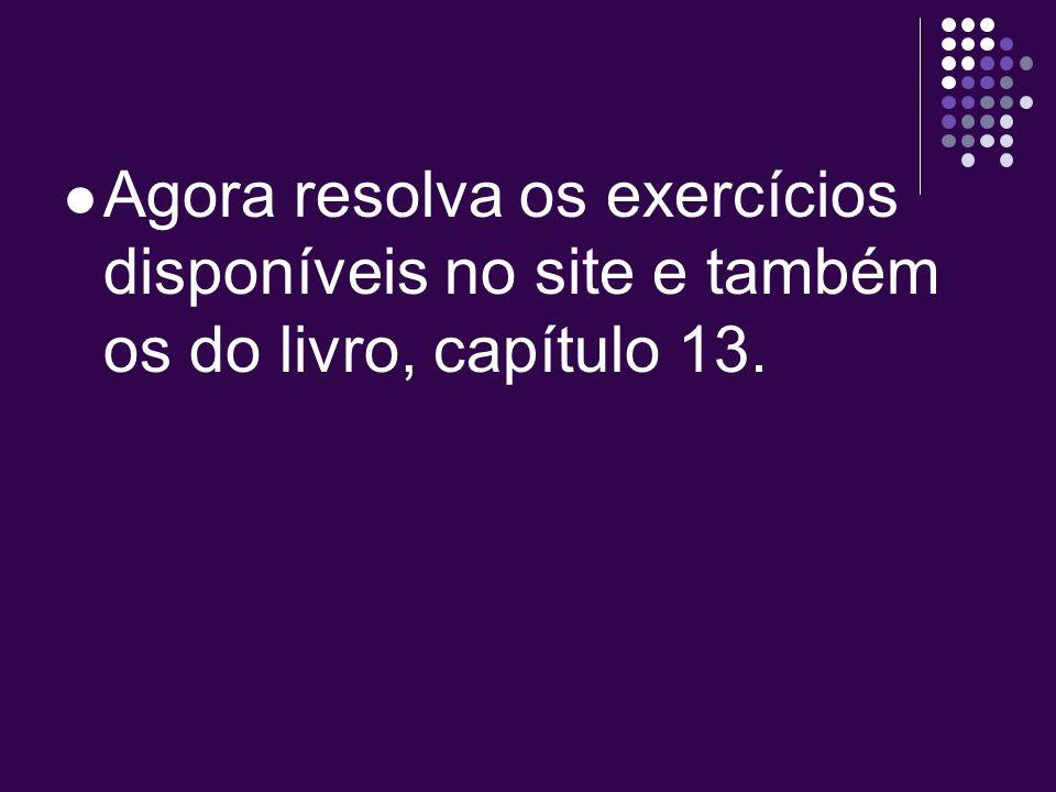 Agora resolva os exercícios disponíveis no site e também os do livro, capítulo 13.