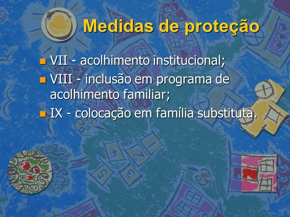 Medidas de proteção VII - acolhimento institucional;