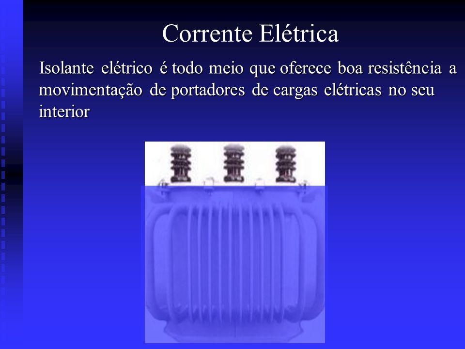 Corrente Elétrica Isolante elétrico é todo meio que oferece boa resistência a movimentação de portadores de cargas elétricas no seu interior.