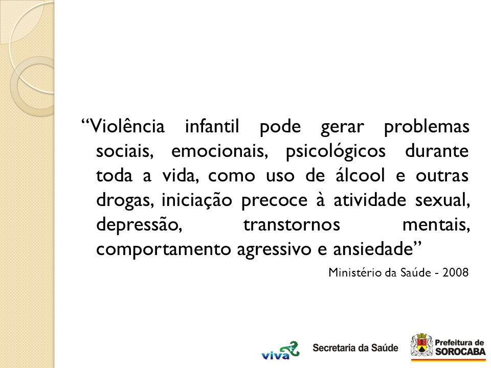 Violência infantil pode gerar problemas sociais, emocionais, psicológicos durante toda a vida, como uso de álcool e outras drogas, iniciação precoce à atividade sexual, depressão, transtornos mentais, comportamento agressivo e ansiedade