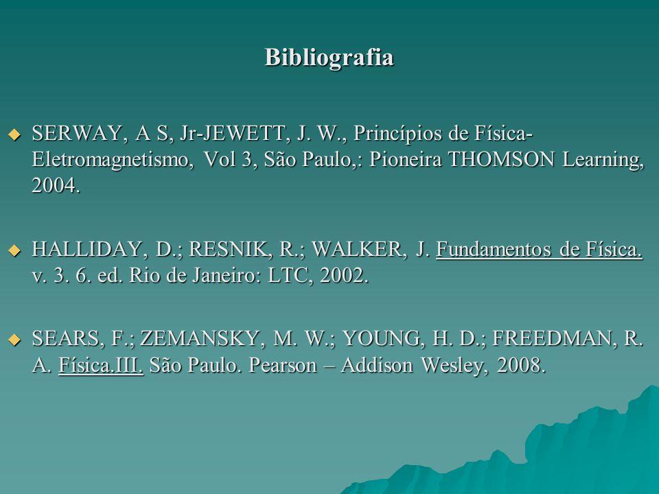 Bibliografia SERWAY, A S, Jr-JEWETT, J. W., Princípios de Física-Eletromagnetismo, Vol 3, São Paulo,: Pioneira THOMSON Learning, 2004.