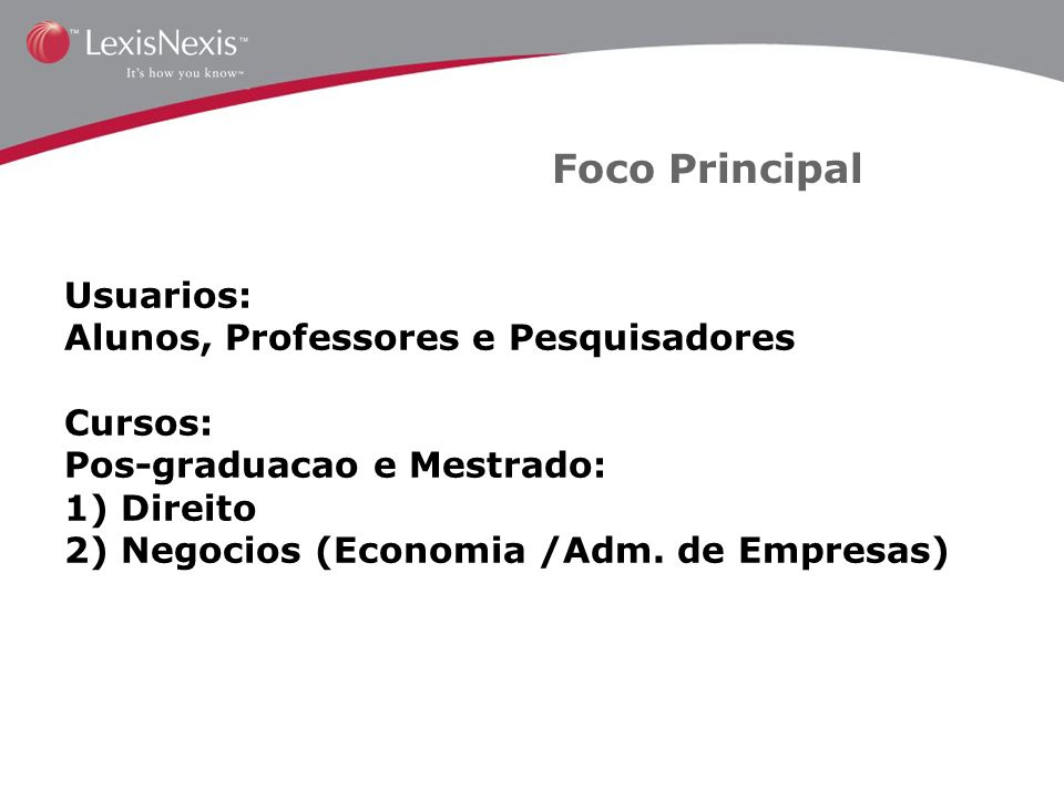 Foco Principal Usuarios: Alunos, Professores e Pesquisadores Cursos: Pos-graduacao e Mestrado: 1) Direito 2) Negocios (Economia /Adm.
