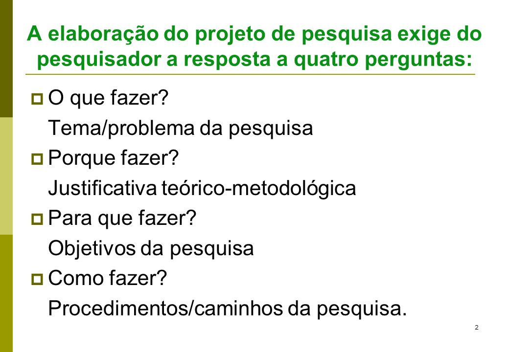 A elaboração do projeto de pesquisa exige do pesquisador a resposta a quatro perguntas: