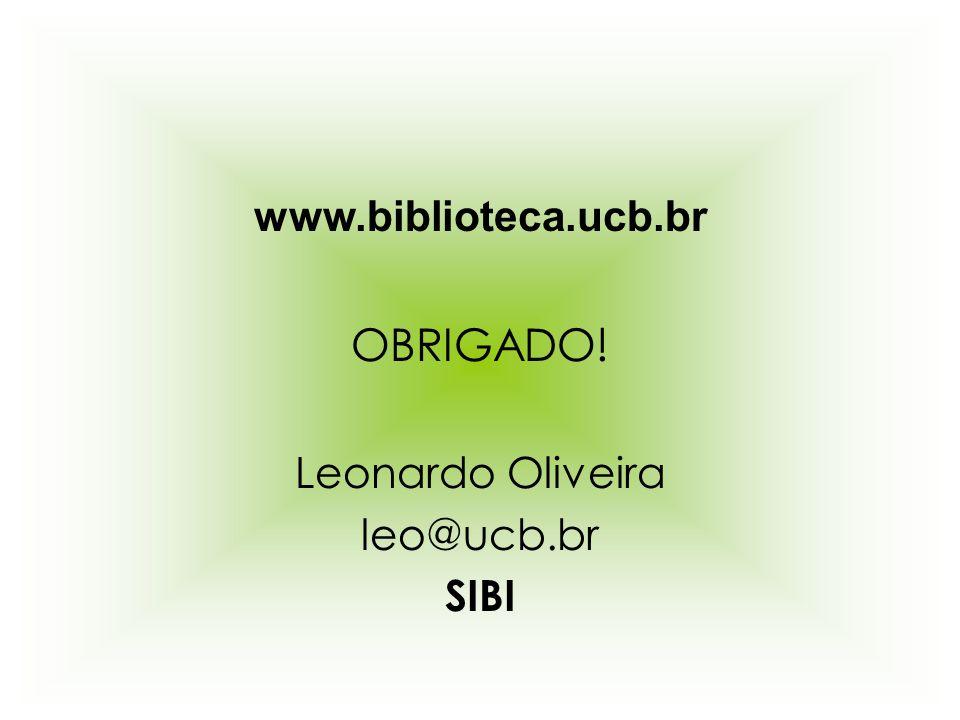 www.biblioteca.ucb.br OBRIGADO! Leonardo Oliveira leo@ucb.br SIBI