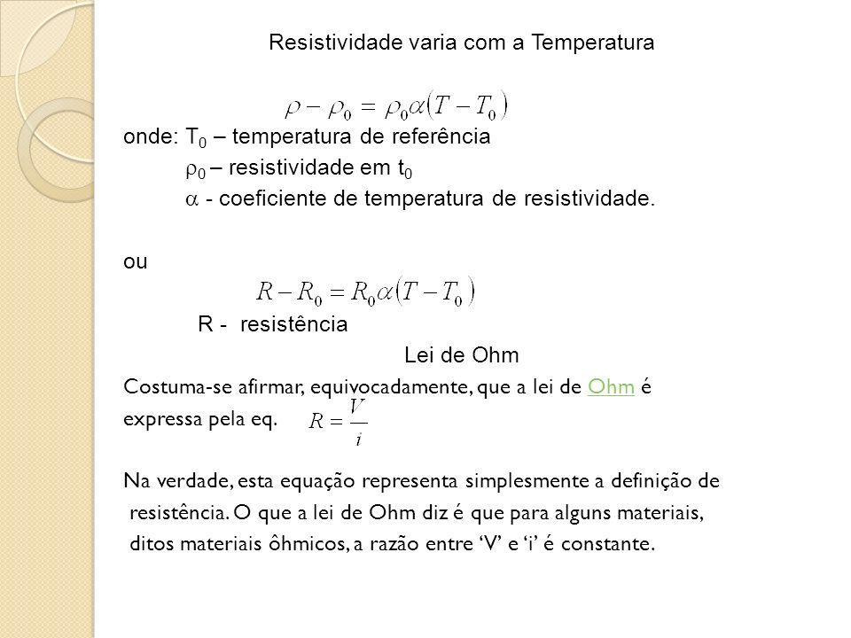 Resistividade varia com a Temperatura onde: T0 – temperatura de referência 0 – resistividade em t0  - coeficiente de temperatura de resistividade.