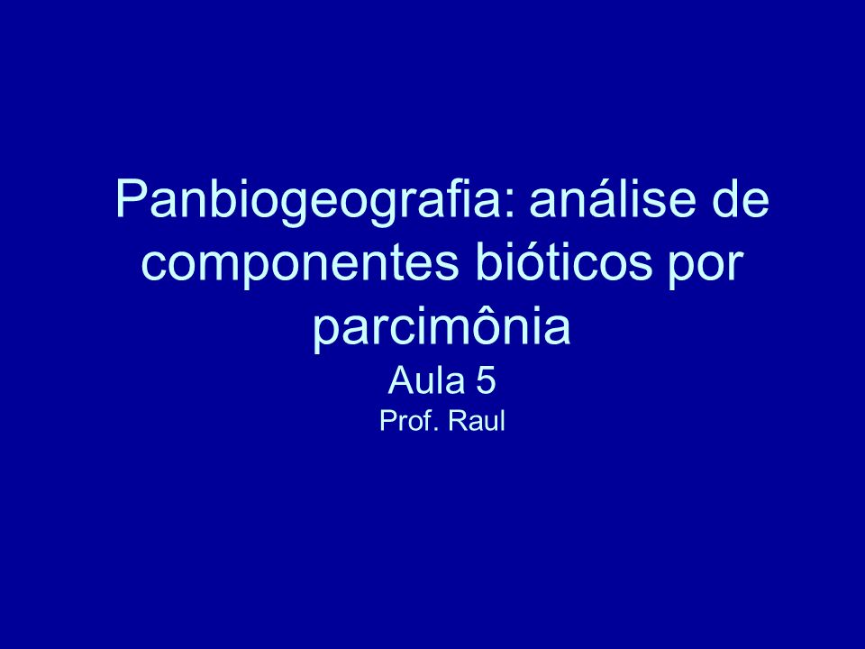 Panbiogeografia: análise de componentes bióticos por parcimônia Aula 5 Prof. Raul