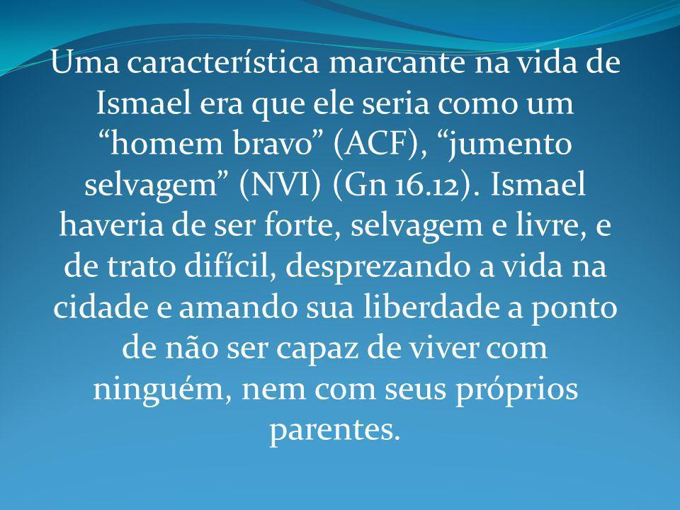 Uma característica marcante na vida de Ismael era que ele seria como um homem bravo (ACF), jumento selvagem (NVI) (Gn 16.12).