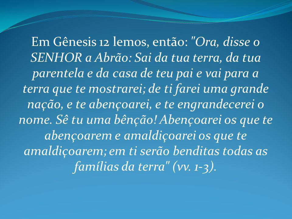 Em Gênesis 12 lemos, então: Ora, disse o SENHOR a Abrão: Sai da tua terra, da tua parentela e da casa de teu pai e vai para a terra que te mostrarei; de ti farei uma grande nação, e te abençoarei, e te engrandecerei o nome.