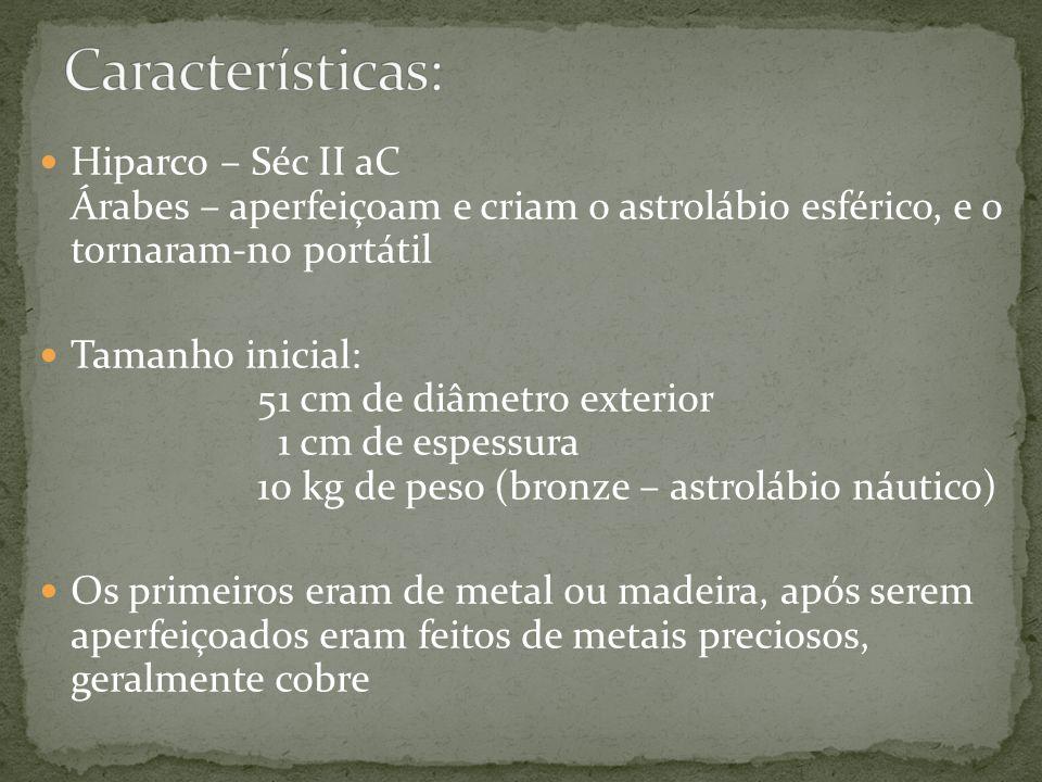 Características: Hiparco – Séc II aC Árabes – aperfeiçoam e criam o astrolábio esférico, e o tornaram-no portátil.