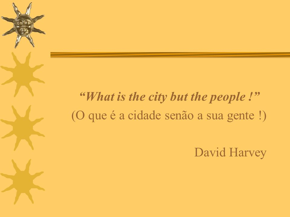 What is the city but the people !