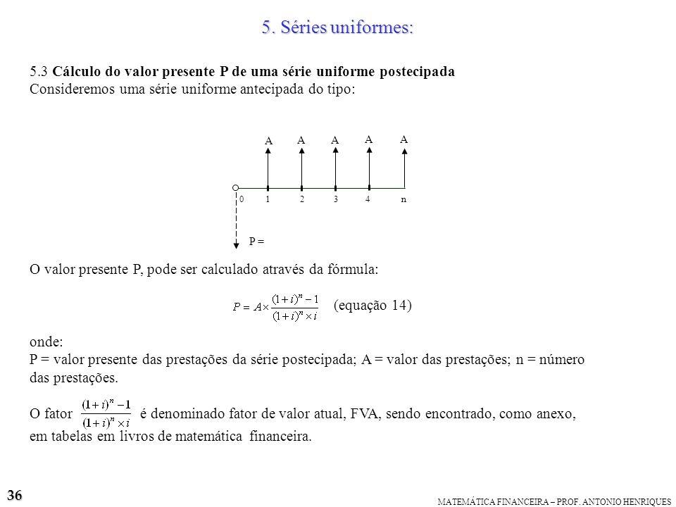 5. Séries uniformes: 5.3 Cálculo do valor presente P de uma série uniforme postecipada. Consideremos uma série uniforme antecipada do tipo: