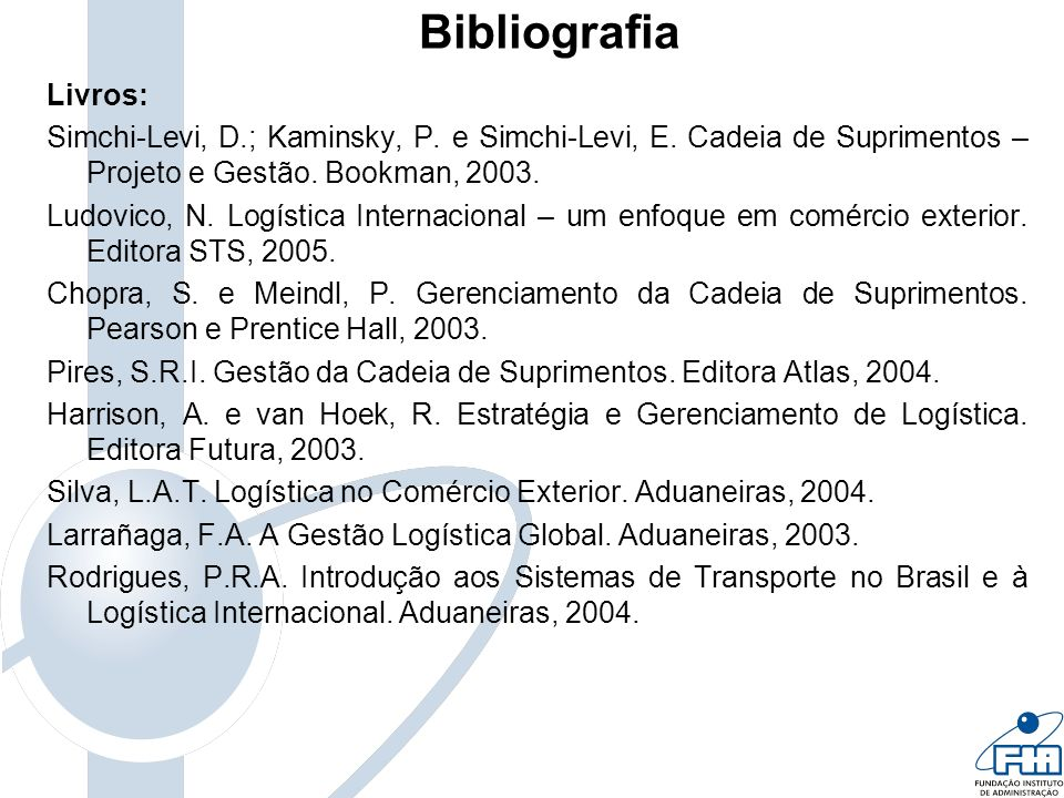 Bibliografia Livros: Simchi-Levi, D.; Kaminsky, P. e Simchi-Levi, E. Cadeia de Suprimentos – Projeto e Gestão. Bookman, 2003.