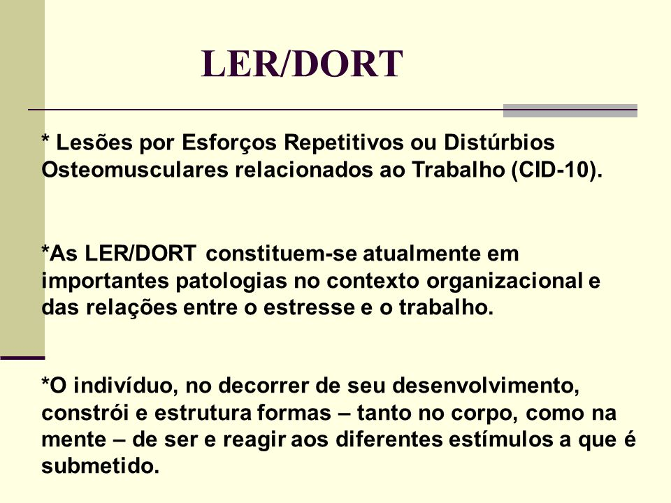 LER/DORT* Lesões por Esforços Repetitivos ou Distúrbios Osteomusculares relacionados ao Trabalho (CID-10).
