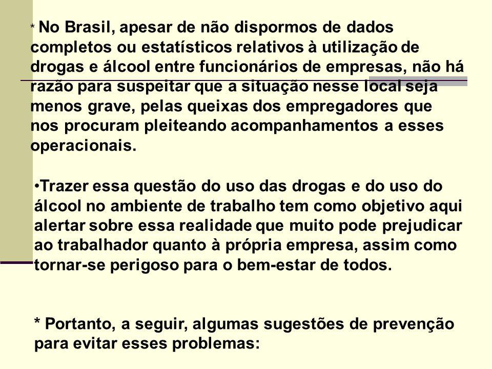 * No Brasil, apesar de não dispormos de dados completos ou estatísticos relativos à utilização de drogas e álcool entre funcionários de empresas, não há razão para suspeitar que a situação nesse local seja menos grave, pelas queixas dos empregadores que nos procuram pleiteando acompanhamentos a esses operacionais.