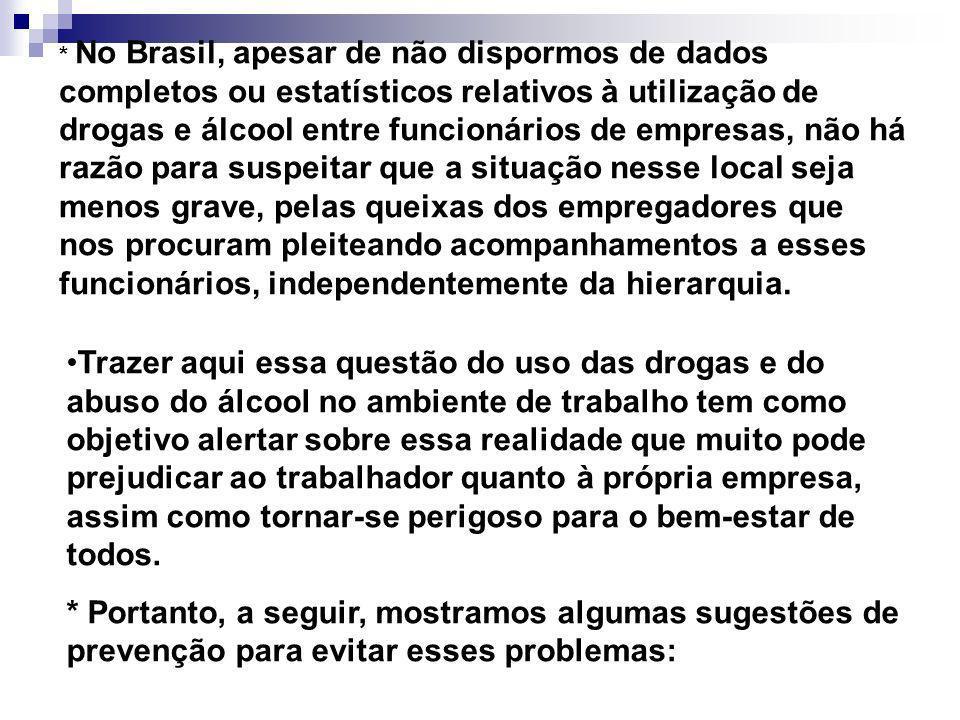 * No Brasil, apesar de não dispormos de dados completos ou estatísticos relativos à utilização de drogas e álcool entre funcionários de empresas, não há razão para suspeitar que a situação nesse local seja menos grave, pelas queixas dos empregadores que nos procuram pleiteando acompanhamentos a esses funcionários, independentemente da hierarquia.