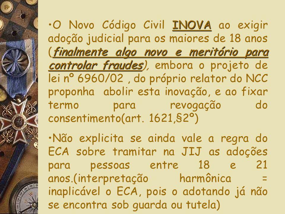 O Novo Código Civil INOVA ao exigir adoção judicial para os maiores de 18 anos (finalmente algo novo e meritório para controlar fraudes), embora o projeto de lei nº 6960/02 , do próprio relator do NCC proponha abolir esta inovação, e ao fixar termo para revogação do consentimento(art. 1621,§2º)