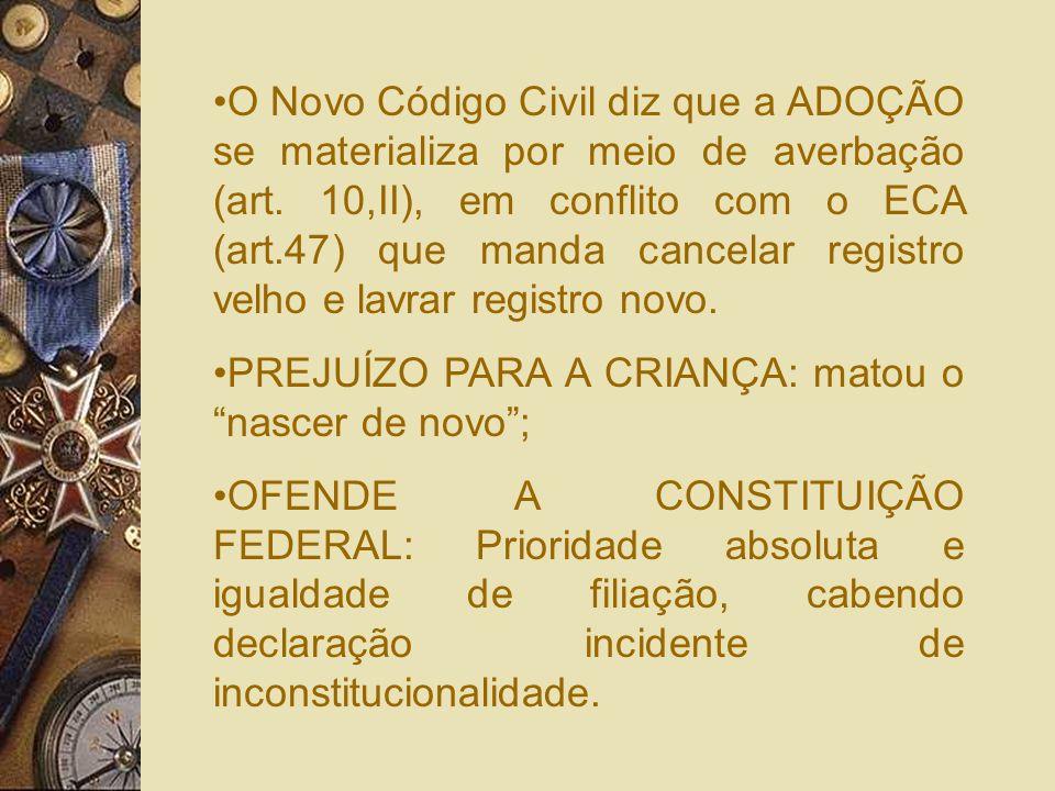 O Novo Código Civil diz que a ADOÇÃO se materializa por meio de averbação (art. 10,II), em conflito com o ECA (art.47) que manda cancelar registro velho e lavrar registro novo.
