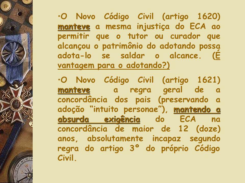 O Novo Código Civil (artigo 1620) manteve a mesma injustiça do ECA ao permitir que o tutor ou curador que alcançou o patrimônio do adotando possa adota-lo se saldar o alcance. (É vantagem para o adotando )