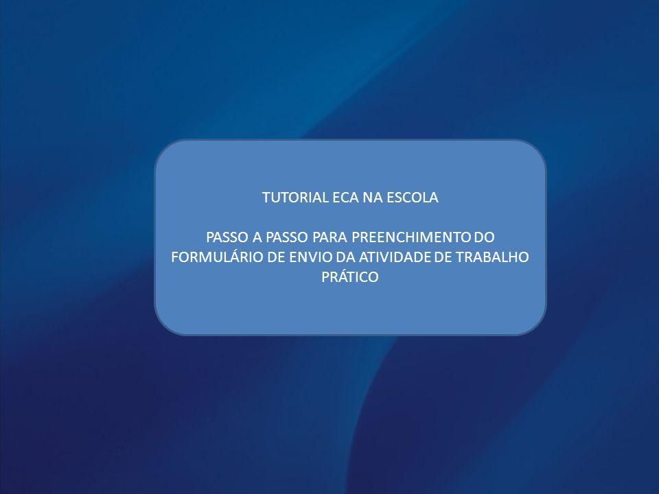 TUTORIAL ECA NA ESCOLA PASSO A PASSO PARA PREENCHIMENTO DO FORMULÁRIO DE ENVIO DA ATIVIDADE DE TRABALHO PRÁTICO.