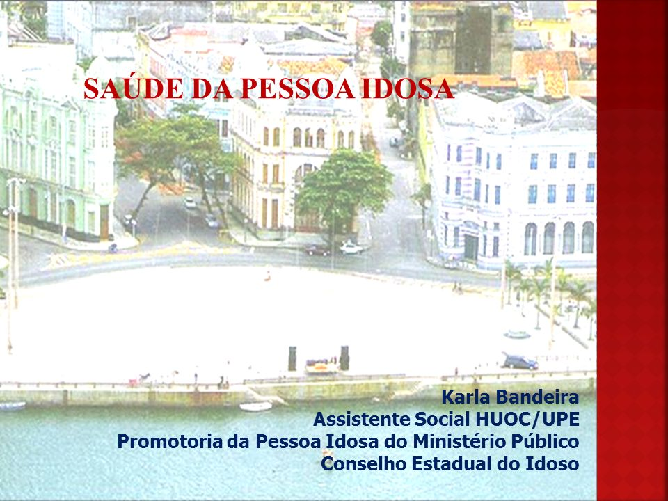 SAÚDE DA PESSOA IDOSA Karla Bandeira Assistente Social HUOC/UPE