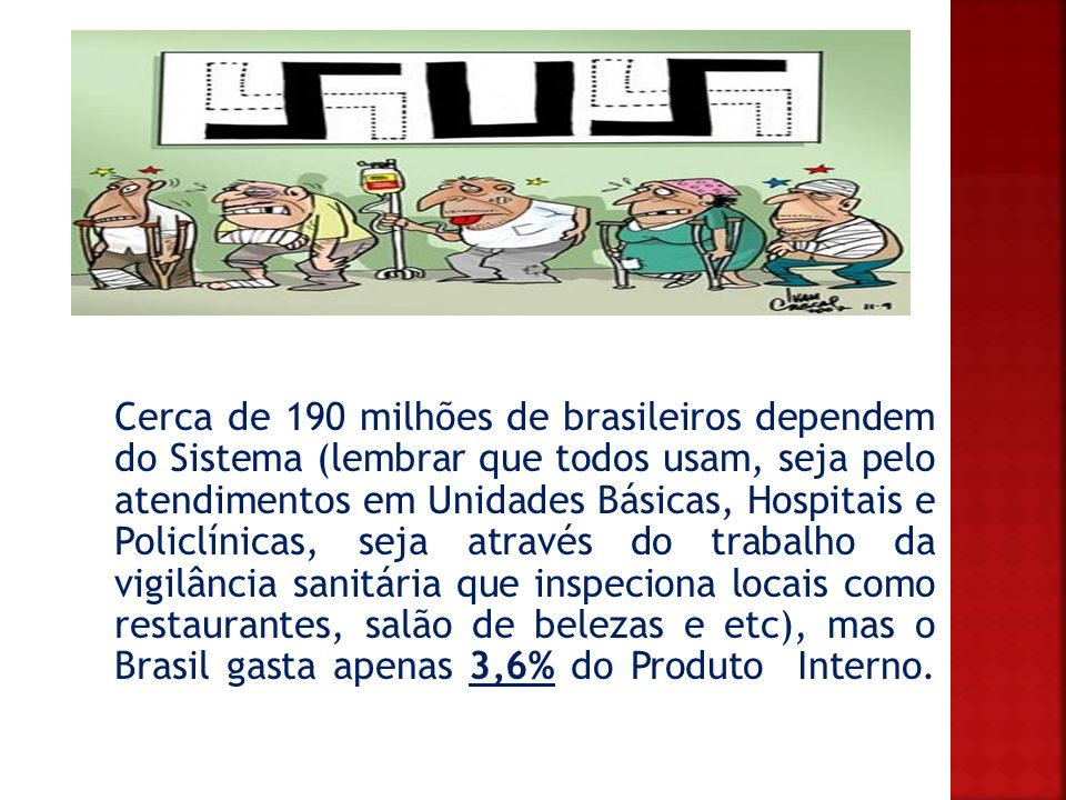Cerca de 190 milhões de brasileiros dependem do Sistema (lembrar que todos usam, seja pelo atendimentos em Unidades Básicas, Hospitais e Policlínicas, seja através do trabalho da vigilância sanitária que inspeciona locais como restaurantes, salão de belezas e etc), mas o Brasil gasta apenas 3,6% do Produto Interno.