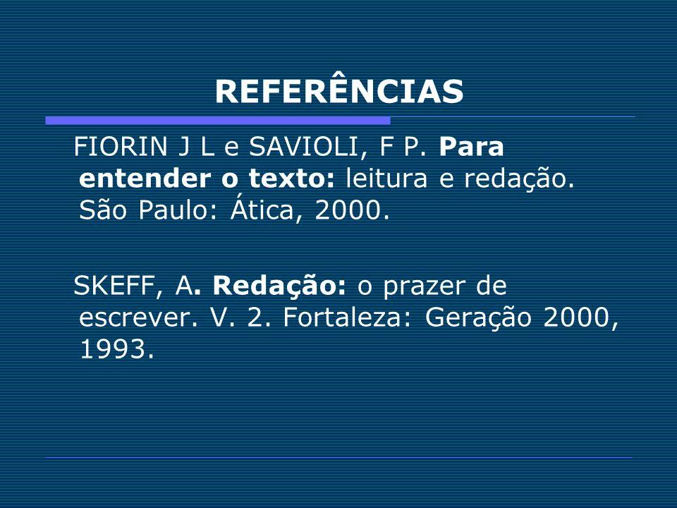 REFERÊNCIAS FIORIN J L e SAVIOLI, F P. Para entender o texto: leitura e redação. São Paulo: Ática, 2000.