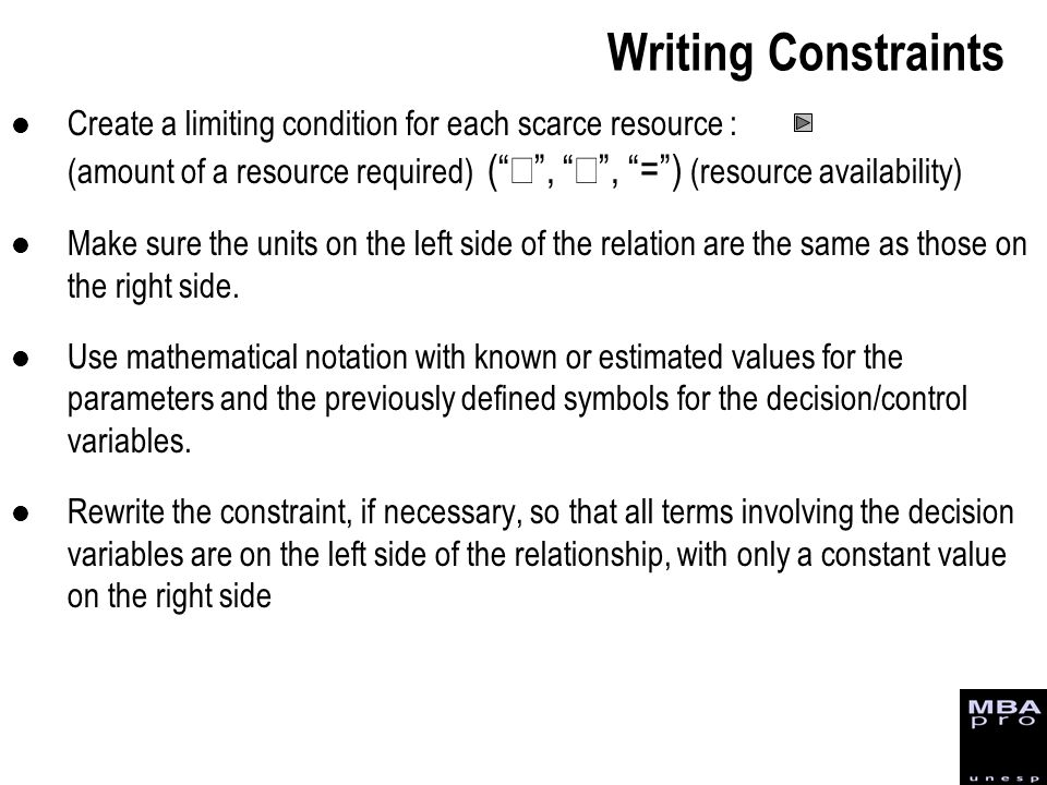 Writing Constraints Create a limiting condition for each scarce resource : (amount of a resource required) ( £ , ³ , = ) (resource availability)