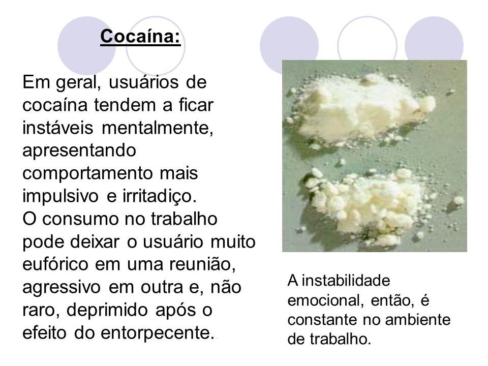 Cocaína: Em geral, usuários de cocaína tendem a ficar instáveis mentalmente, apresentando comportamento mais impulsivo e irritadiço.
