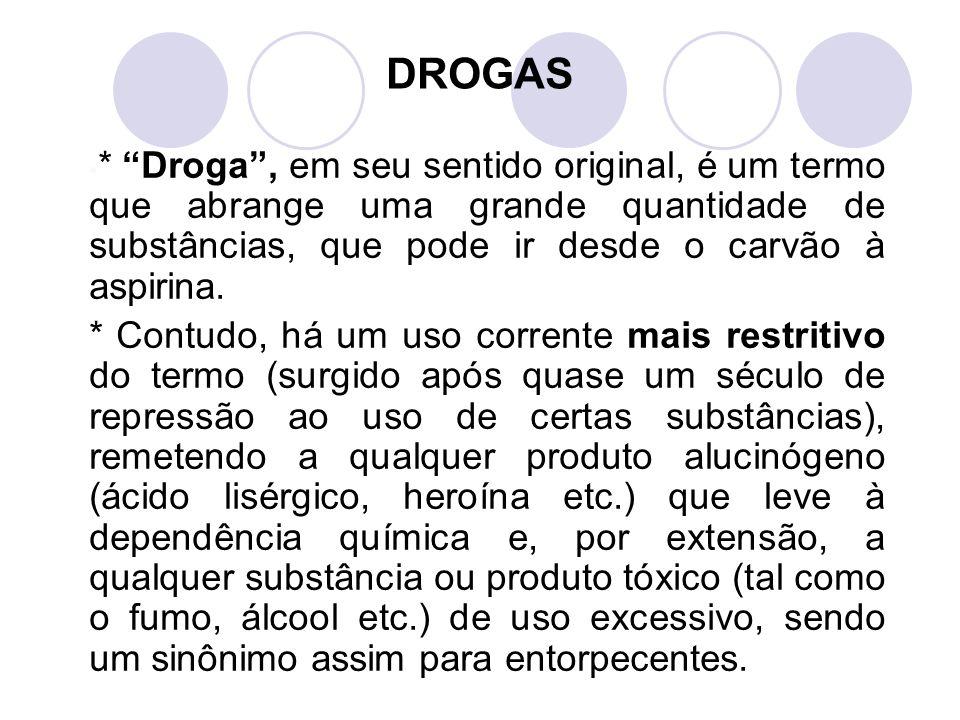 DROGAS * Droga , em seu sentido original, é um termo que abrange uma grande quantidade de substâncias, que pode ir desde o carvão à aspirina.