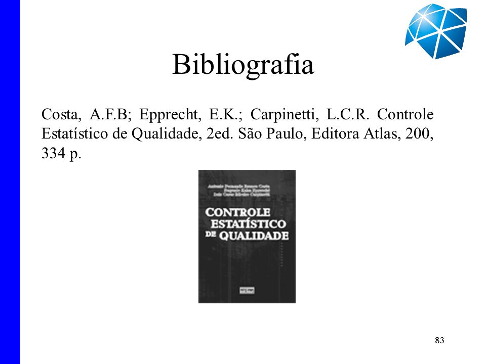 Bibliografia Costa, A.F.B; Epprecht, E.K.; Carpinetti, L.C.R. Controle Estatístico de Qualidade, 2ed. São Paulo, Editora Atlas, 200, 334 p.