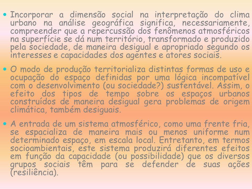 Incorporar a dimensão social na interpretação do clima urbano na análise geográfica significa, necessariamente, compreender que a repercussão dos fenômenos atmosféricos na superfície se dá num território, transformado e produzido pela sociedade, de maneira desigual e apropriado segundo os interesses e capacidades dos agentes e atores sociais.