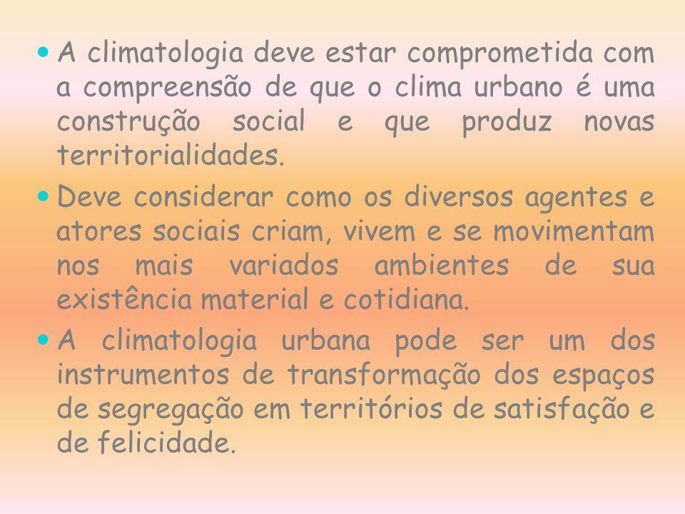 A climatologia deve estar comprometida com a compreensão de que o clima urbano é uma construção social e que produz novas territorialidades.