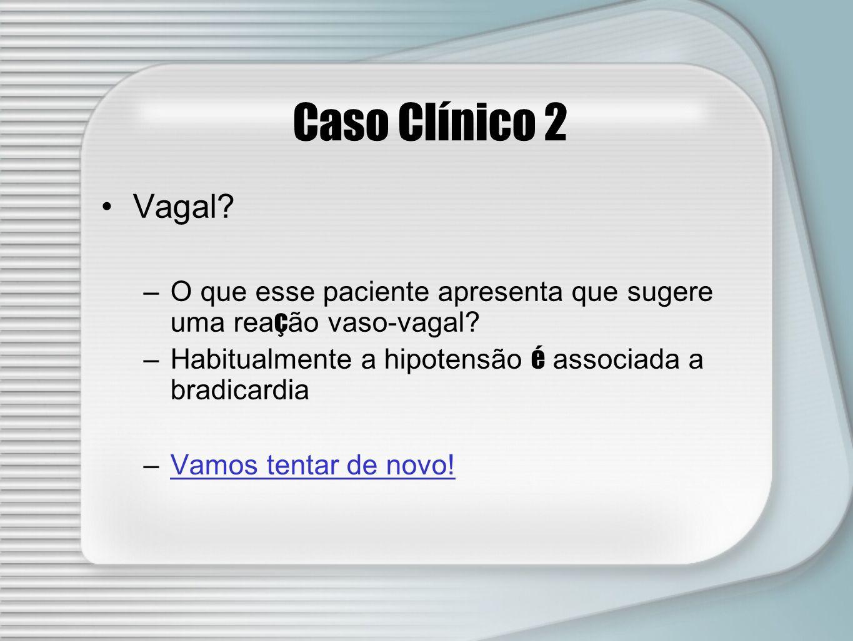 Caso Clínico 2 Vagal O que esse paciente apresenta que sugere uma reação vaso-vagal Habitualmente a hipotensão é associada a bradicardia.