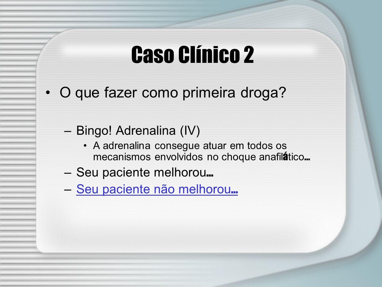 Caso Clínico 2 O que fazer como primeira droga Bingo! Adrenalina (IV)