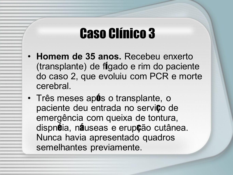 Caso Clínico 3 Homem de 35 anos. Recebeu enxerto (transplante) de fígado e rim do paciente do caso 2, que evoluiu com PCR e morte cerebral.