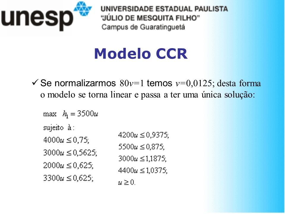 Modelo CCR Se normalizarmos 80v=1 temos v=0,0125; desta forma o modelo se torna linear e passa a ter uma única solução:
