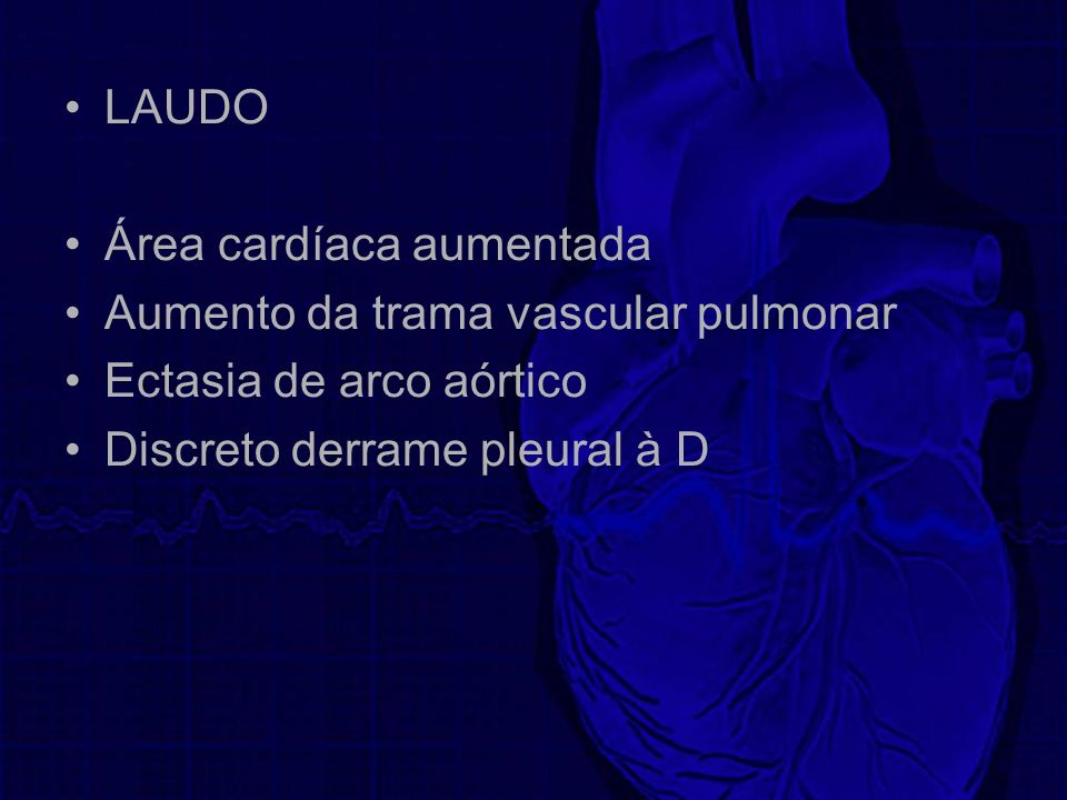LAUDO Área cardíaca aumentada. Aumento da trama vascular pulmonar.