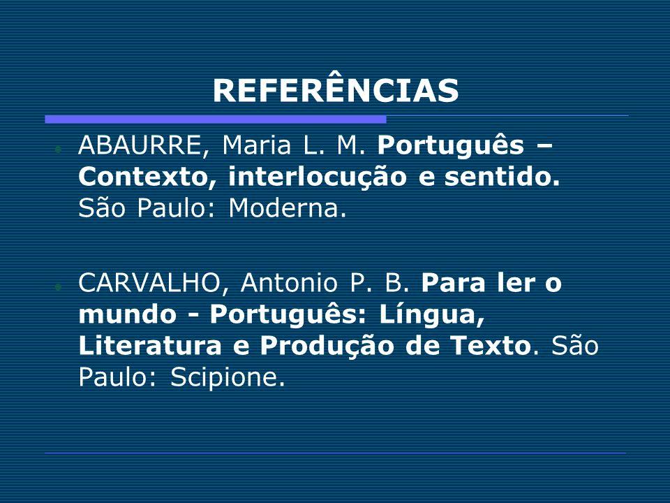 REFERÊNCIAS ABAURRE, Maria L. M. Português – Contexto, interlocução e sentido. São Paulo: Moderna.
