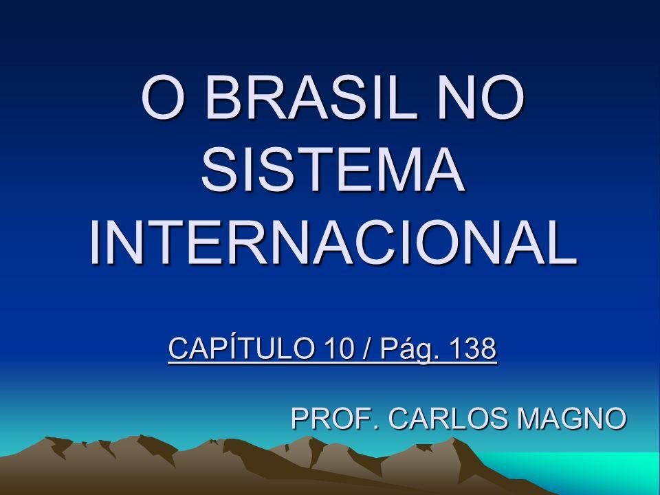 O BRASIL NO SISTEMA INTERNACIONAL CAPÍTULO 10 / Pág. 138 PROF