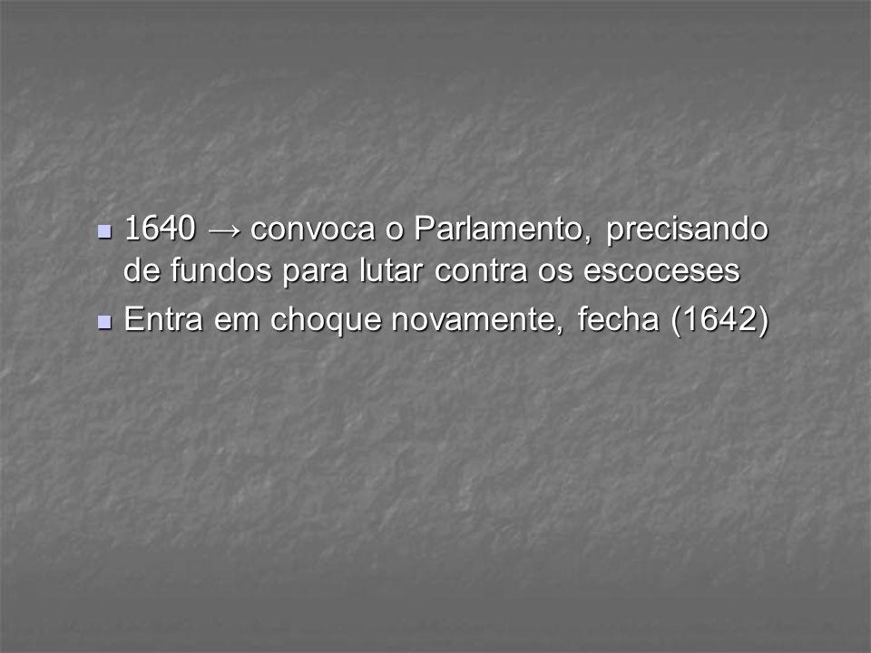 1640 → convoca o Parlamento, precisando de fundos para lutar contra os escoceses