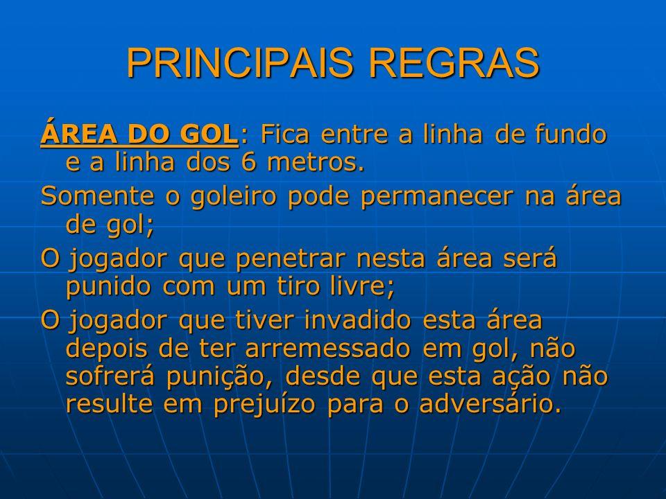 PRINCIPAIS REGRAS ÁREA DO GOL: Fica entre a linha de fundo e a linha dos 6 metros. Somente o goleiro pode permanecer na área de gol;